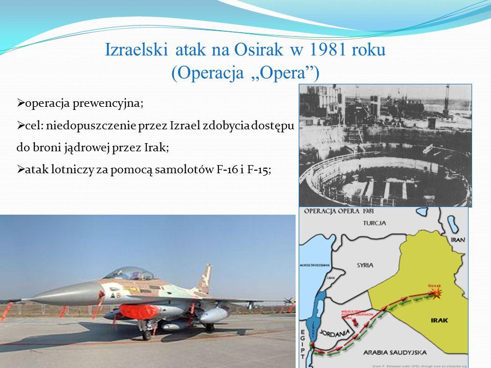 """Izraelski atak na Osirak w 1981 roku (Operacja """"Opera )  operacja prewencyjna;  cel: niedopuszczenie przez Izrael zdobycia dostępu do broni jądrowej przez Irak;  atak lotniczy za pomocą samolotów F-16 i F-15;"""