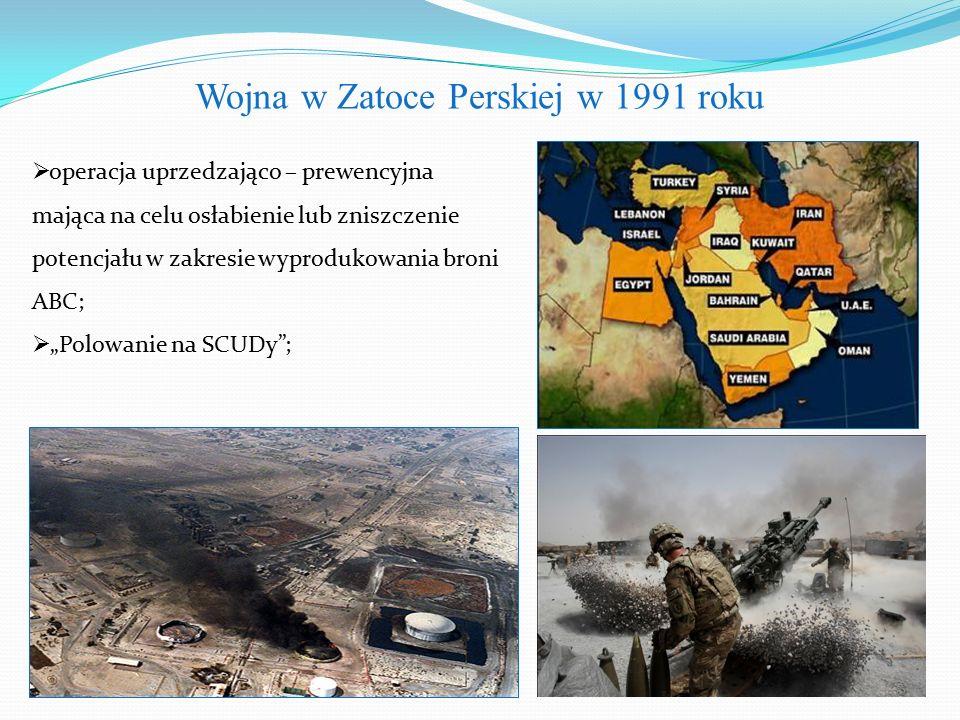 """Wojna w Zatoce Perskiej w 1991 roku  operacja uprzedzająco – prewencyjna mająca na celu osłabienie lub zniszczenie potencjału w zakresie wyprodukowania broni ABC;  """"Polowanie na SCUDy ;"""