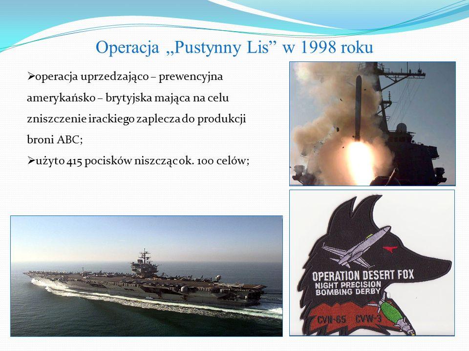 """Operacja """"Pustynny Lis w 1998 roku  operacja uprzedzająco – prewencyjna amerykańsko – brytyjska mająca na celu zniszczenie irackiego zaplecza do produkcji broni ABC;  użyto 415 pocisków niszcząc ok."""