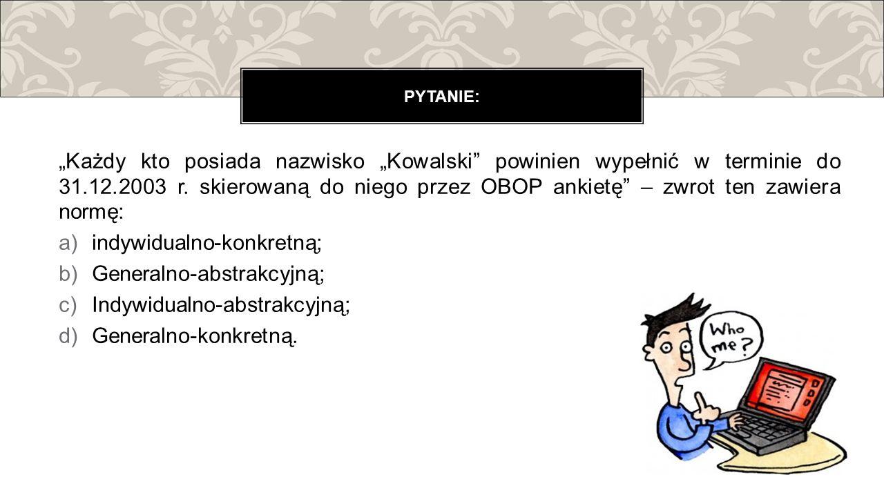 """""""Każdy kto posiada nazwisko """"Kowalski"""" powinien wypełnić w terminie do 31.12.2003 r. skierowaną do niego przez OBOP ankietę"""" – zwrot ten zawiera normę"""