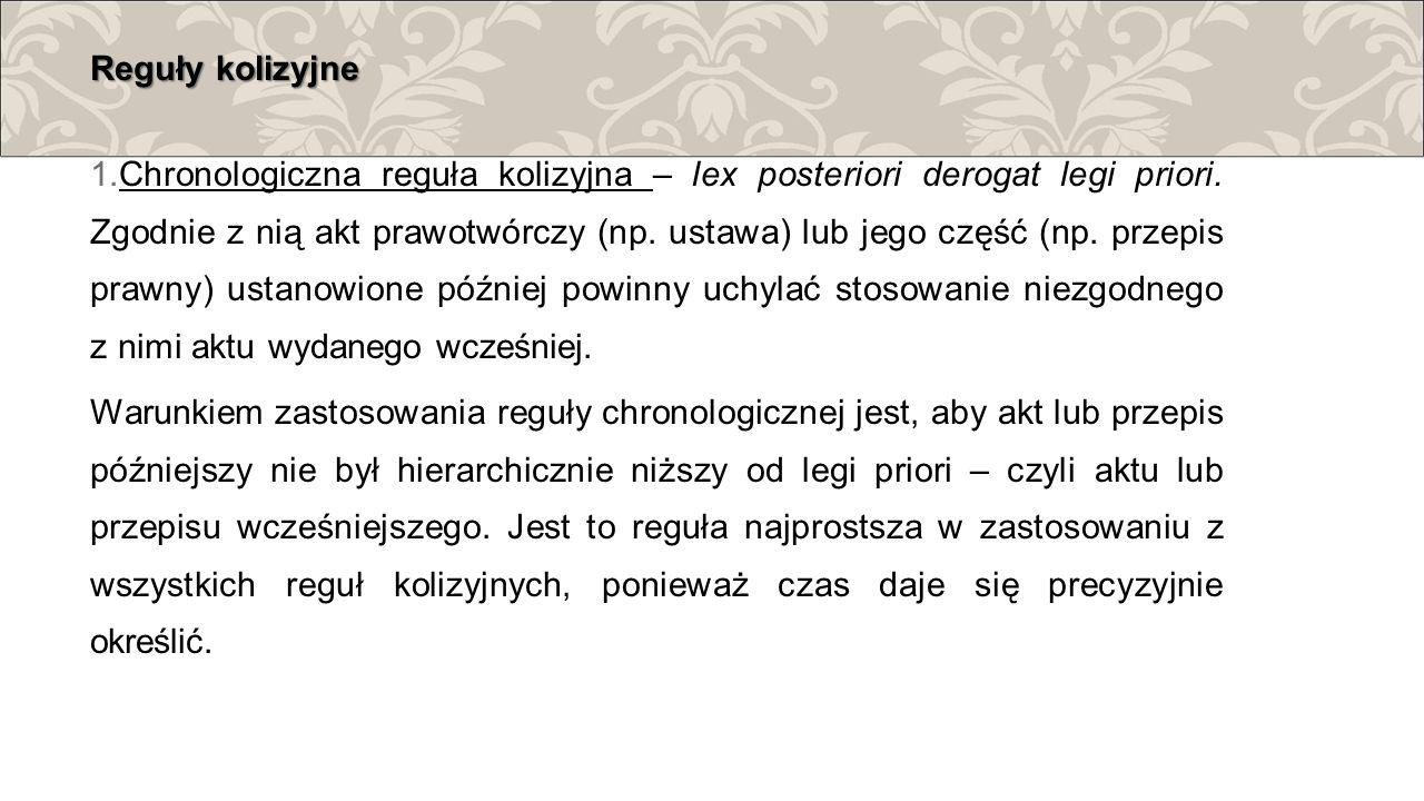 Reguły kolizyjne 1. Chronologiczna reguła kolizyjna – lex posteriori derogat legi priori. Zgodnie z nią akt prawotwórczy (np. ustawa) lub jego część (