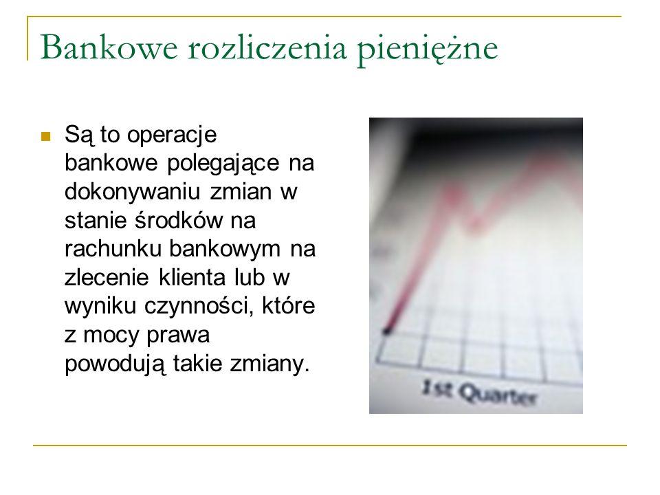 Bankowe rozliczenia pieniężne Są to operacje bankowe polegające na dokonywaniu zmian w stanie środków na rachunku bankowym na zlecenie klienta lub w wyniku czynności, które z mocy prawa powodują takie zmiany.