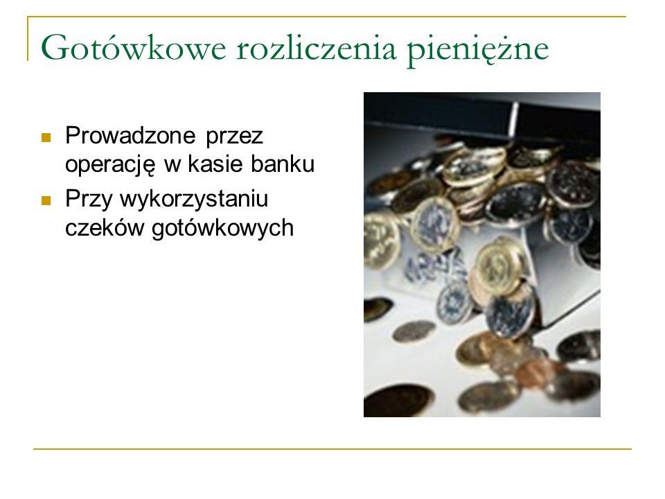 Gotówkowe rozliczenia pieniężne Prowadzone przez operację w kasie banku Przy wykorzystaniu czeków gotówkowych