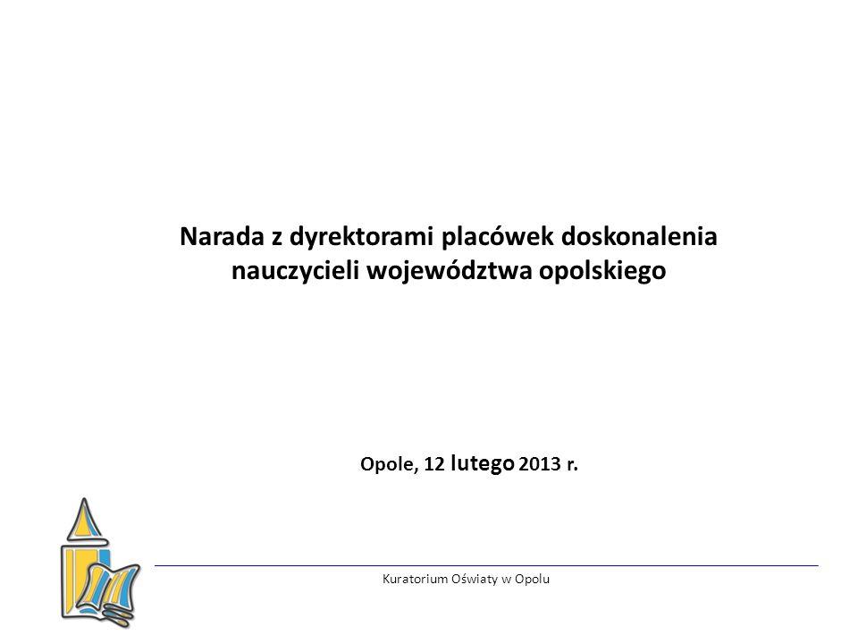 Kuratorium Oświaty w Opolu Narada z dyrektorami placówek doskonalenia nauczycieli województwa opolskiego Opole, 12 lutego 2013 r.