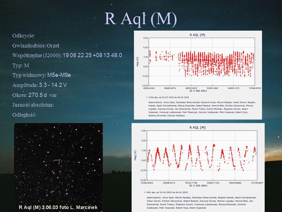 R Aql (M) Odkrycie: Gwiazdozbiór: Orzeł Współrzędne (J2000): 19 06 22.25 +08 13 48.0 Typ: M Typ widmowy: M5e-M9e Amplituda: 3.3 - 14.2 V Okres: 270.5