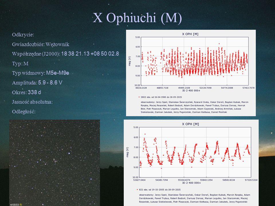 X Ophiuchi (M) Odkrycie: Gwiazdozbiór: Wężownik Współrzędne (J2000): 18 38 21.13 +08 50 02.8 Typ: M Typ widmowy: M5e-M9e Amplituda: 5.9 - 8.6 V Okres: