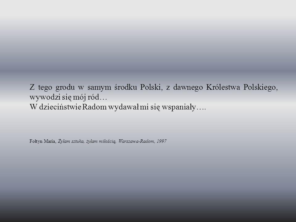 Z tego grodu w samym środku Polski, z dawnego Królestwa Polskiego, wywodzi się mój ród… W dzieciństwie Radom wydawał mi się wspaniały…. Fołtyn Maria,