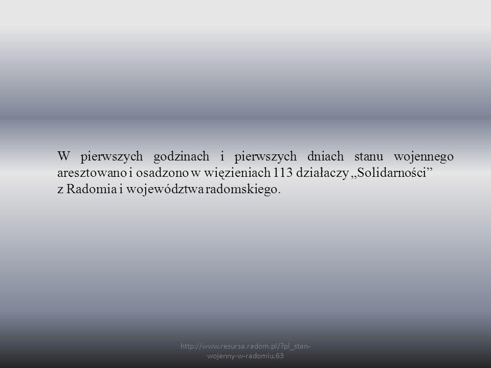 """http://www.resursa.radom.pl/ pl_stan- wojenny-w-radomiu,63 W pierwszych godzinach i pierwszych dniach stanu wojennego aresztowano i osadzono w więzieniach 113 działaczy """"Solidarności z Radomia i województwa radomskiego."""