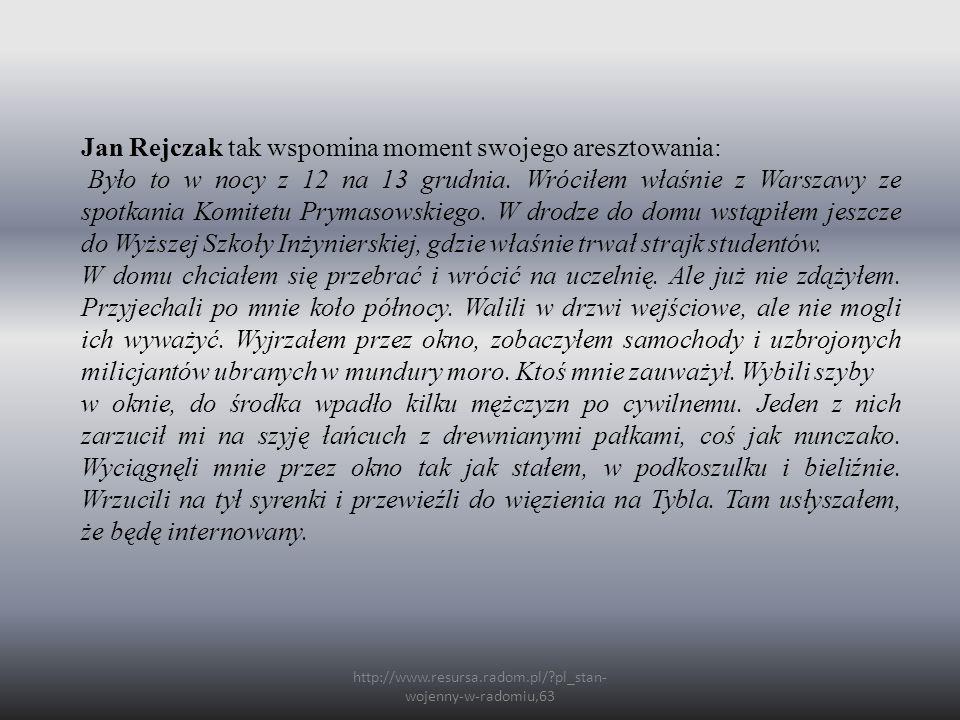 http://www.resursa.radom.pl/?pl_stan- wojenny-w-radomiu,63 Jan Rejczak tak wspomina moment swojego aresztowania: Było to w nocy z 12 na 13 grudnia. Wr