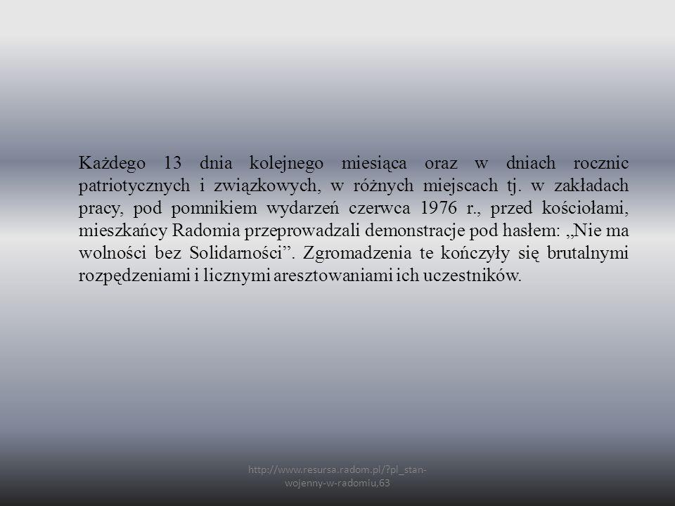 http://www.resursa.radom.pl/?pl_stan- wojenny-w-radomiu,63 Każdego 13 dnia kolejnego miesiąca oraz w dniach rocznic patriotycznych i związkowych, w różnych miejscach tj.