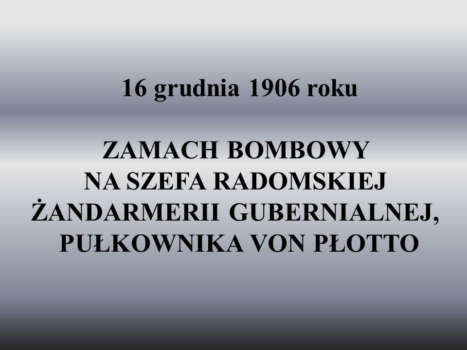 16 grudnia 1906 roku ZAMACH BOMBOWY NA SZEFA RADOMSKIEJ ŻANDARMERII GUBERNIALNEJ, PUŁKOWNIKA VON PŁOTTO