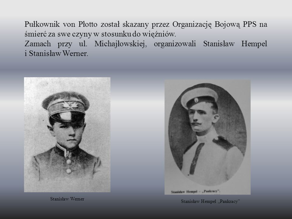 Pułkownik von Płotto został skazany przez Organizację Bojową PPS na śmierć za swe czyny w stosunku do więźniów. Zamach przy ul. Michajłowskiej, organi