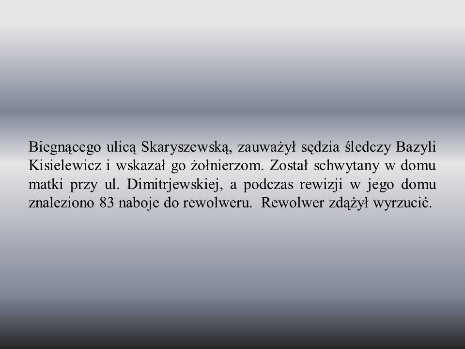 Biegnącego ulicą Skaryszewską, zauważył sędzia śledczy Bazyli Kisielewicz i wskazał go żołnierzom. Został schwytany w domu matki przy ul. Dimitrjewski
