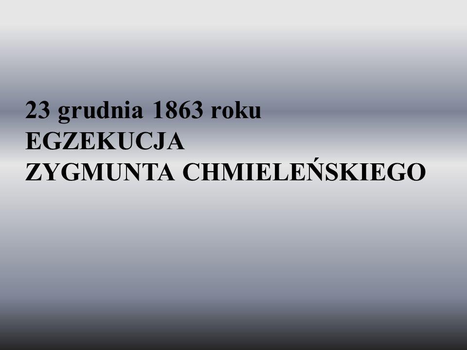23 grudnia 1863 roku EGZEKUCJA ZYGMUNTA CHMIELEŃSKIEGO