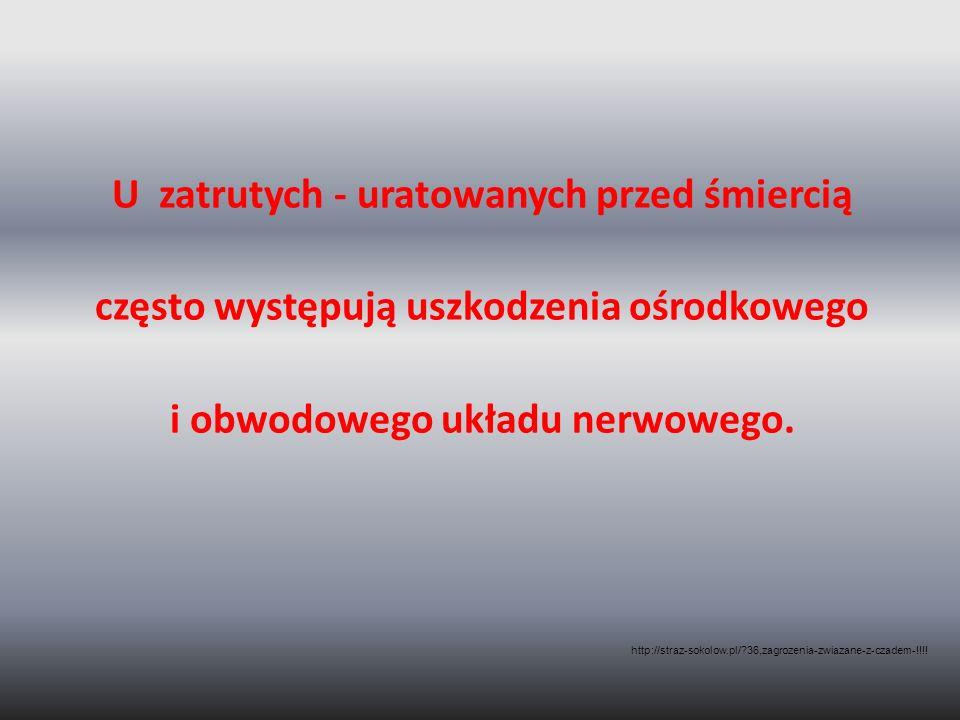 U zatrutych - uratowanych przed śmiercią często występują uszkodzenia ośrodkowego i obwodowego układu nerwowego. http://straz-sokolow.pl/?36,zagrozeni