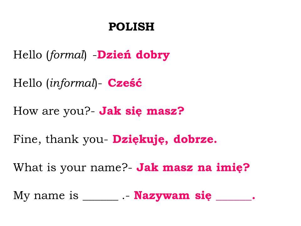 POLISH Hello ( formal ) - Dzień dobry Hello ( informal )- Cześć How are you?- Jak się masz? Fine, thank you- Dziękuję, dobrze. What is your name?- Jak
