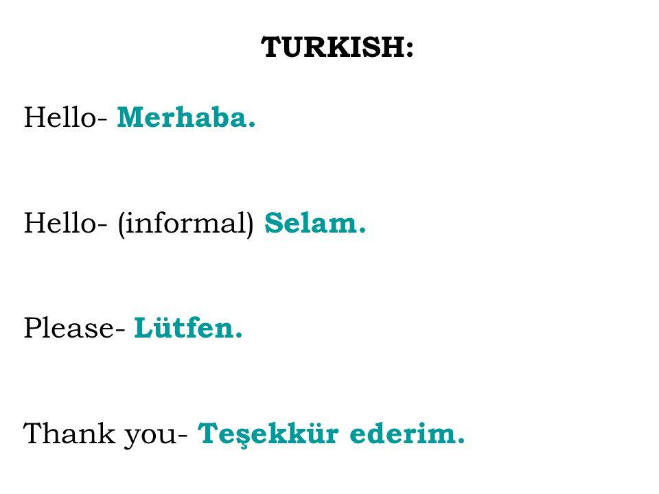 TURKISH: Hello- Merhaba. Hello- (informal) Selam. Please- Lütfen. Thank you- Teşekkür ederim.
