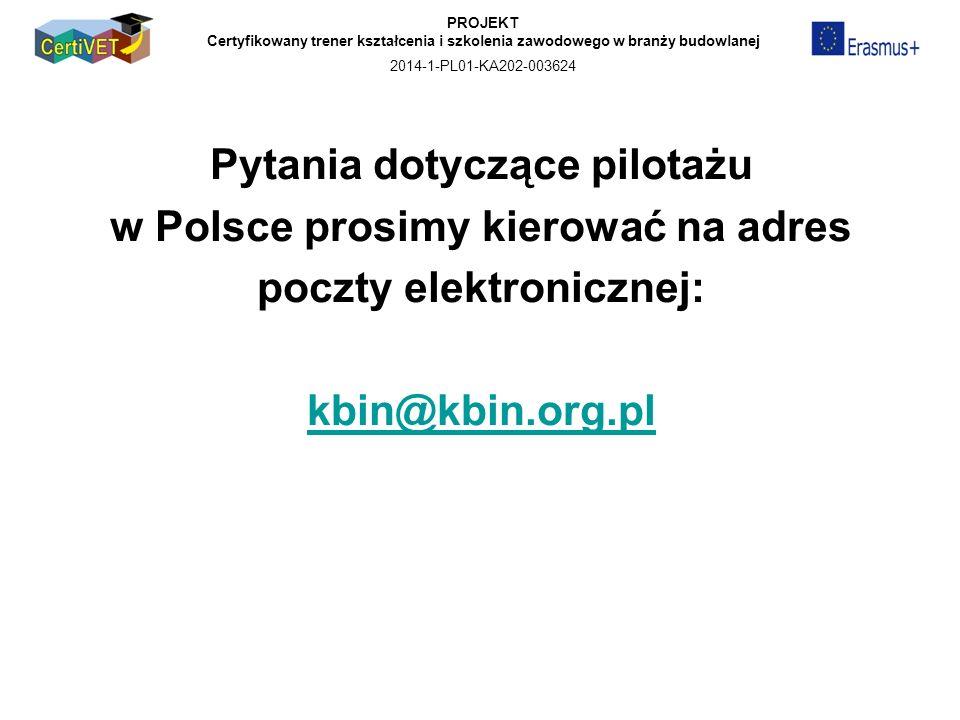 PROJEKT Certyfikowany trener kształcenia i szkolenia zawodowego w branży budowlanej 2014-1-PL01-KA202-003624 Pytania dotyczące pilotażu w Polsce prosimy kierować na adres poczty elektronicznej: kbin@kbin.org.pl