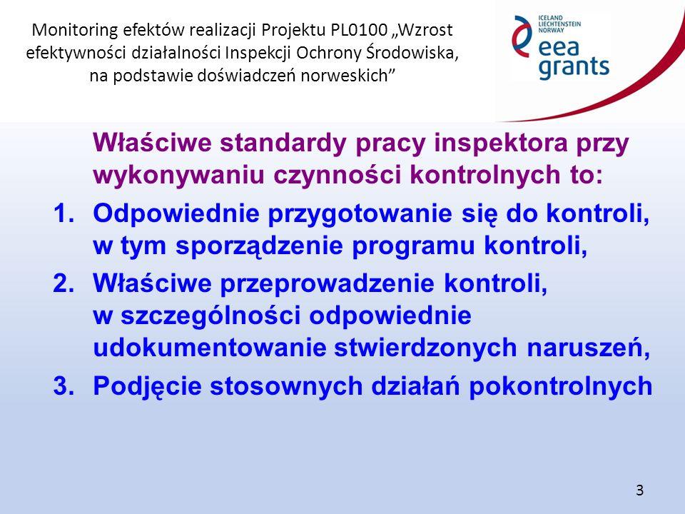 """Monitoring efektów realizacji Projektu PL0100 """"Wzrost efektywności działalności Inspekcji Ochrony Środowiska, na podstawie doświadczeń norweskich 3 Właściwe standardy pracy inspektora przy wykonywaniu czynności kontrolnych to: 1.Odpowiednie przygotowanie się do kontroli, w tym sporządzenie programu kontroli, 2.Właściwe przeprowadzenie kontroli, w szczególności odpowiednie udokumentowanie stwierdzonych naruszeń, 3.Podjęcie stosownych działań pokontrolnych"""