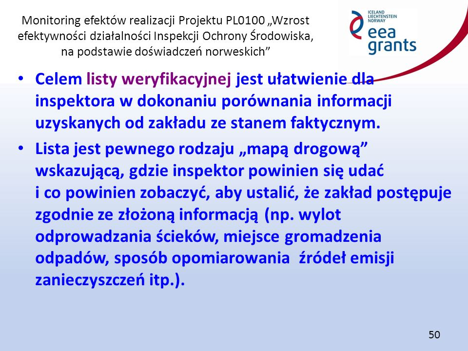 """Monitoring efektów realizacji Projektu PL0100 """"Wzrost efektywności działalności Inspekcji Ochrony Środowiska, na podstawie doświadczeń norweskich 50 Celem listy weryfikacyjnej jest ułatwienie dla inspektora w dokonaniu porównania informacji uzyskanych od zakładu ze stanem faktycznym."""