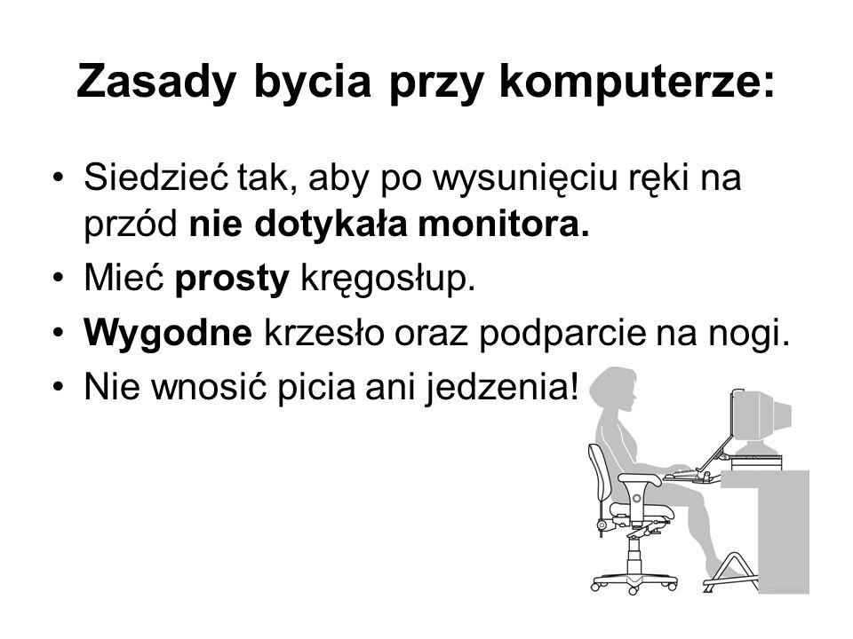 Zasady bycia przy komputerze: Siedzieć tak, aby po wysunięciu ręki na przód nie dotykała monitora. Mieć prosty kręgosłup. Wygodne krzesło oraz podparc