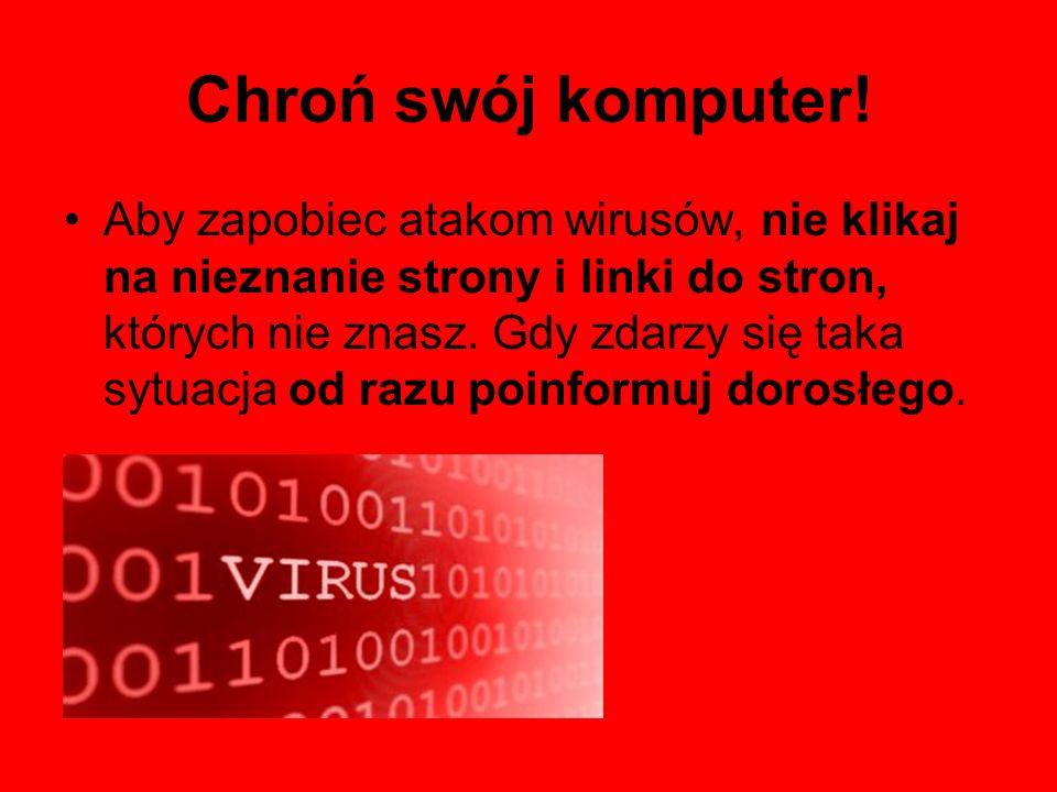 Chroń swój komputer! Aby zapobiec atakom wirusów, nie klikaj na nieznanie strony i linki do stron, których nie znasz. Gdy zdarzy się taka sytuacja od