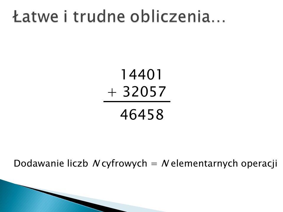 14401 + 32057 46458 Dodawanie liczb N cyfrowych = N elementarnych operacji