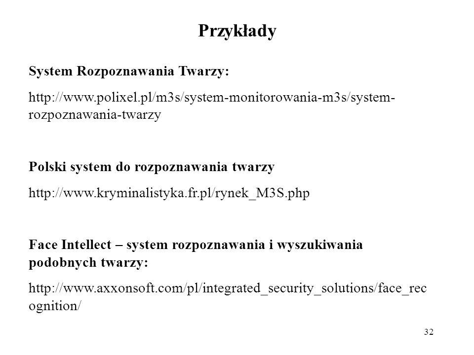 32 Przykłady System Rozpoznawania Twarzy: http://www.polixel.pl/m3s/system-monitorowania-m3s/system- rozpoznawania-twarzy Polski system do rozpoznawania twarzy http://www.kryminalistyka.fr.pl/rynek_M3S.php Face Intellect – system rozpoznawania i wyszukiwania podobnych twarzy: http://www.axxonsoft.com/pl/integrated_security_solutions/face_rec ognition/