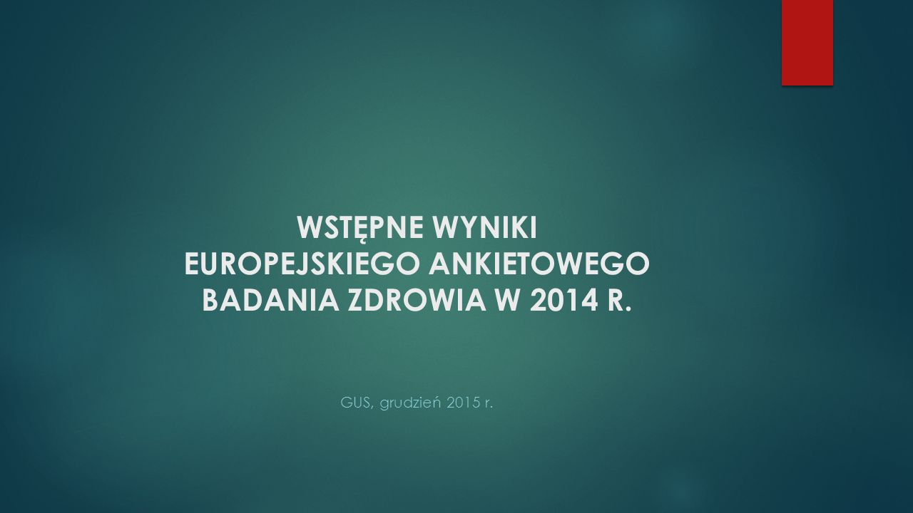 WSTĘPNE WYNIKI EUROPEJSKIEGO ANKIETOWEGO BADANIA ZDROWIA W 2014 R. GUS, grudzień 2015 r.