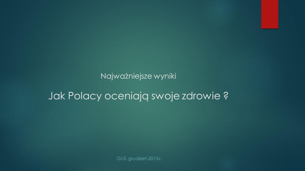 Najważniejsze wyniki Jak Polacy oceniają swoje zdrowie ? GUS, grudzień 2015 r.