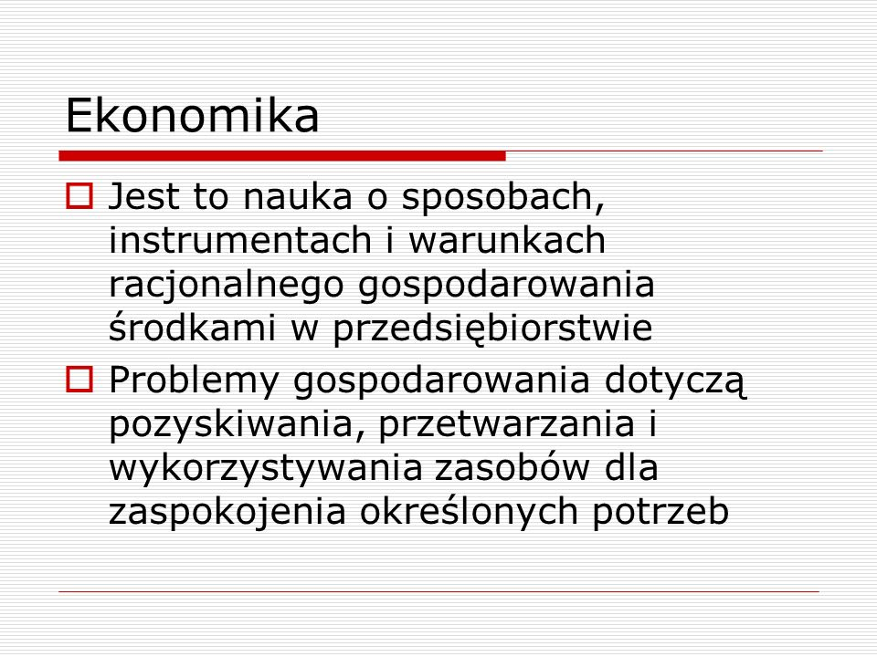 Ekonomika  Jest to nauka o sposobach, instrumentach i warunkach racjonalnego gospodarowania środkami w przedsiębiorstwie  Problemy gospodarowania dotyczą pozyskiwania, przetwarzania i wykorzystywania zasobów dla zaspokojenia określonych potrzeb