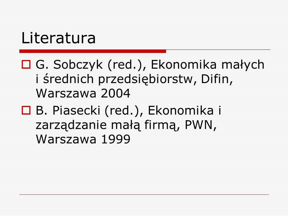 Literatura  G. Sobczyk (red.), Ekonomika małych i średnich przedsiębiorstw, Difin, Warszawa 2004  B. Piasecki (red.), Ekonomika i zarządzanie małą f