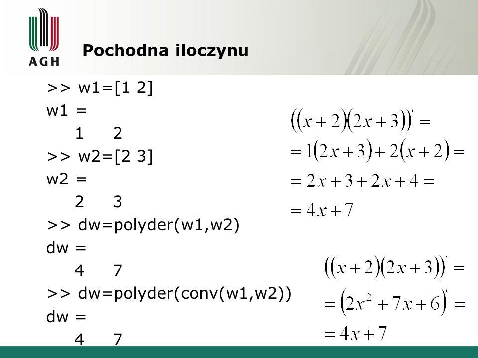 Pochodna iloczynu >> w1=[1 2] w1 = 1 2 >> w2=[2 3] w2 = 2 3 >> dw=polyder(w1,w2) dw = 4 7 >> dw=polyder(conv(w1,w2)) dw = 4 7