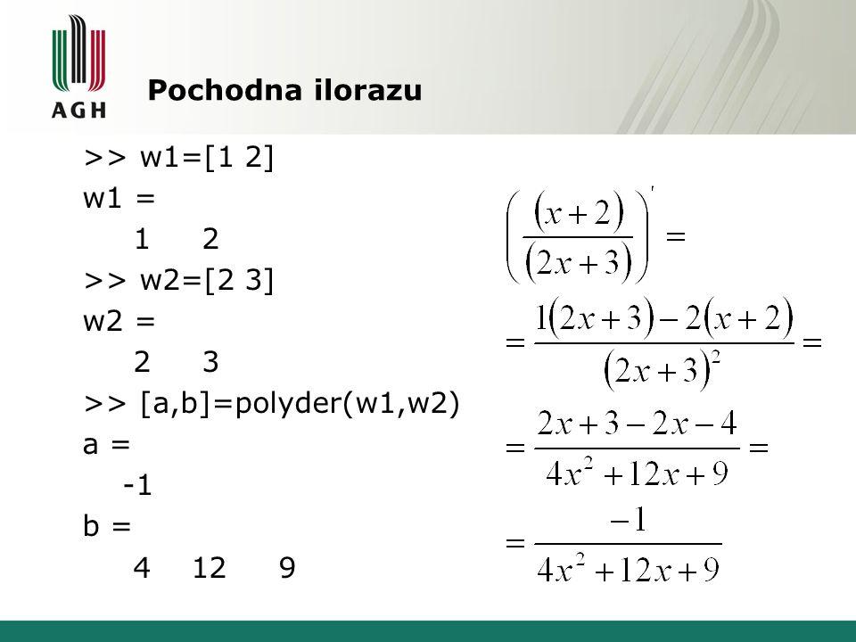 Pochodna ilorazu >> w1=[1 2] w1 = 1 2 >> w2=[2 3] w2 = 2 3 >> [a,b]=polyder(w1,w2) a = b = 4 12 9