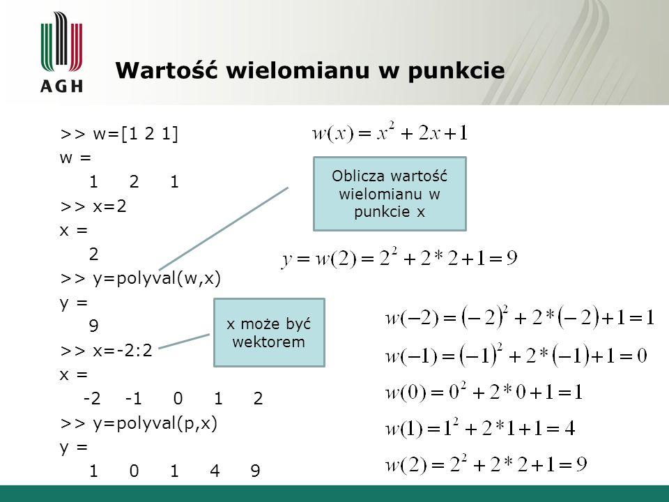 Wartość wielomianu w punkcie >> w=[1 2 1] w = 1 2 1 >> x=2 x = 2 >> y=polyval(w,x) y = 9 >> x=-2:2 x = -2 -1 0 1 2 >> y=polyval(p,x) y = 1 0 1 4 9 Oblicza wartość wielomianu w punkcie x x może być wektorem