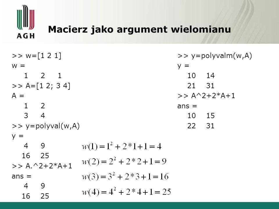 Macierz jako argument wielomianu >> w=[1 2 1] w = 1 2 1 >> A=[1 2; 3 4] A = 1 2 3 4 >> y=polyval(w,A) y = 4 9 16 25 >> A.^2+2*A+1 ans = 4 9 16 25 >> y=polyvalm(w,A) y = 10 14 21 31 >> A^2+2*A+1 ans = 10 15 22 31