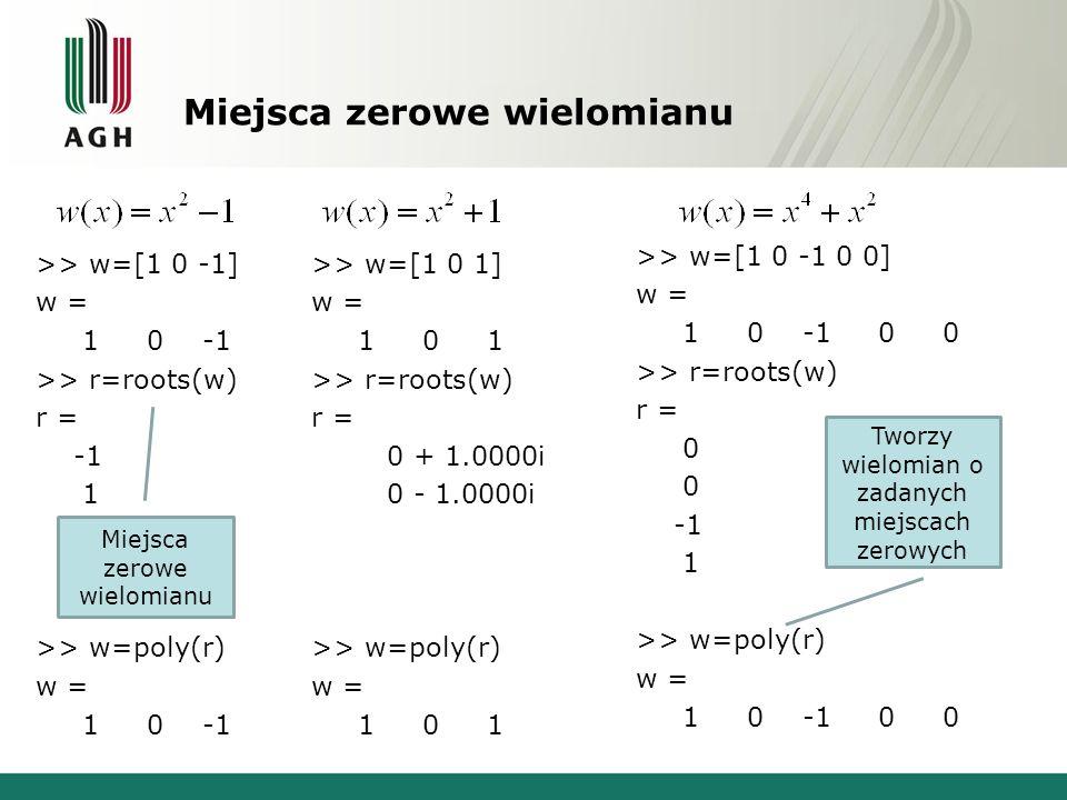 Miejsca zerowe wielomianu >> w=[1 0 -1] w = 1 0 -1 >> r=roots(w) r = 1 >> w=poly(r) w = 1 0 -1 >> w=[1 0 1] w = 1 0 1 >> r=roots(w) r = 0 + 1.0000i 0 - 1.0000i >> w=poly(r) w = 1 0 1 >> w=[1 0 -1 0 0] w = 1 0 -1 0 0 >> r=roots(w) r = 0 0 1 >> w=poly(r) w = 1 0 -1 0 0 Miejsca zerowe wielomianu Tworzy wielomian o zadanych miejscach zerowych