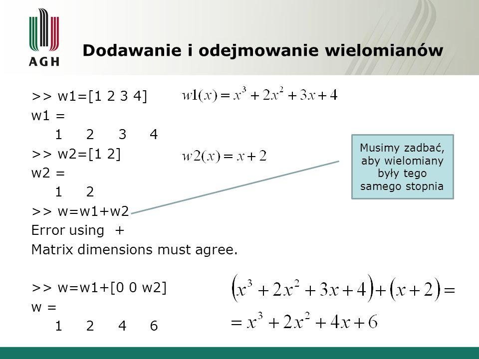Dodawanie i odejmowanie wielomianów >> w1=[1 2 3 4] w1 = 1 2 3 4 >> w2=[1 2] w2 = 1 2 >> w=w1+w2 Error using + Matrix dimensions must agree.