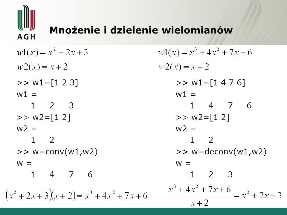 Mnożenie i dzielenie wielomianów >> w1=[1 2 3] w1 = 1 2 3 >> w2=[1 2] w2 = 1 2 >> w=conv(w1,w2) w = 1 4 7 6 >> w1=[1 4 7 6] w1 = 1 4 7 6 >> w2=[1 2] w2 = 1 2 >> w=deconv(w1,w2) w = 1 2 3
