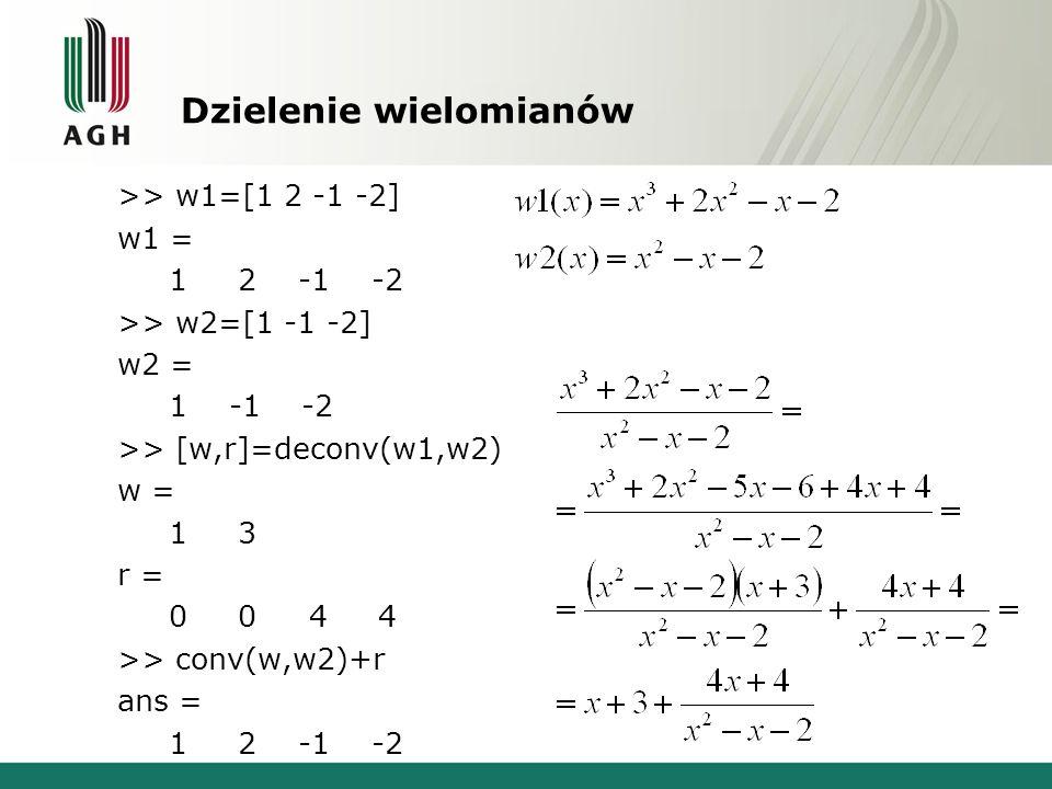 Dzielenie wielomianów >> w1=[1 2 -1 -2] w1 = 1 2 -1 -2 >> w2=[1 -1 -2] w2 = 1 -1 -2 >> [w,r]=deconv(w1,w2) w = 1 3 r = 0 0 4 4 >> conv(w,w2)+r ans = 1 2 -1 -2