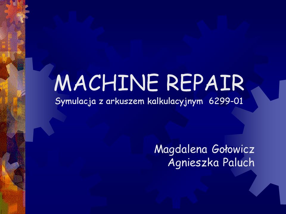  PRZEDSTAWIENIE PROBLEMU  ZAŁOŻENIA  SYMULACJA  WYNIKI SYMULACJI  ANALIZA WRAŻLIWOŚCI  WNIOSKI Machine Repair