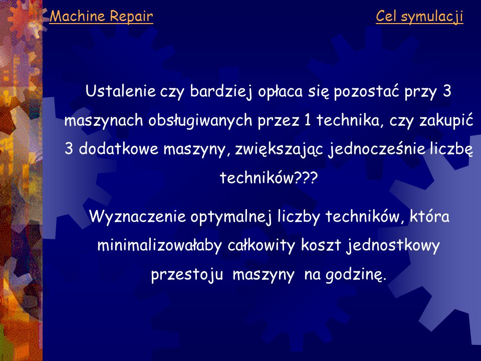 Machine Repair Kryterium oceny Minimalizacja całkowitego kosztu jednostkowego przestoju maszyny na godzinę na który składają się:  Minimalizacja kosztu przestoju maszyny na 1h  Minimalizacja kosztu płac
