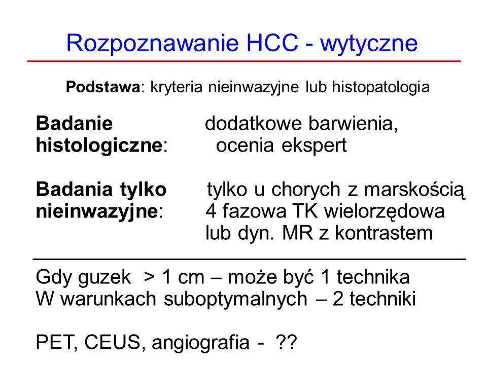 Rozpoznawanie HCC - wytyczne Podstawa: kryteria nieinwazyjne lub histopatologia Badanie dodatkowe barwienia, histologiczne: ocenia ekspert Badania tyl