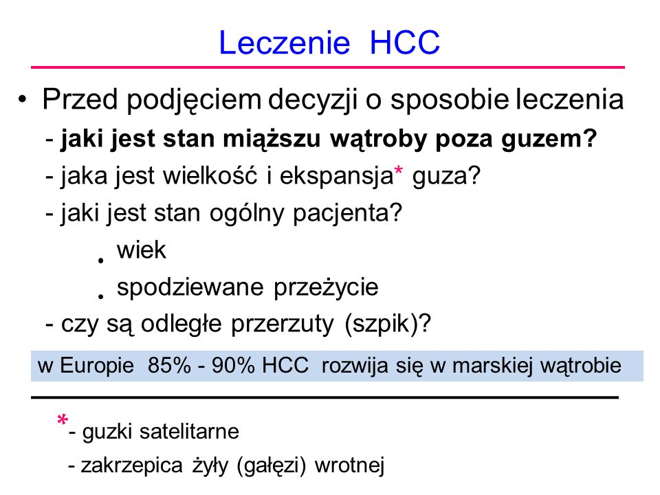 Leczenie HCC Przed podjęciem decyzji o sposobie leczenia - jaki jest stan miąższu wątroby poza guzem? - jaka jest wielkość i ekspansja* guza? - jaki j