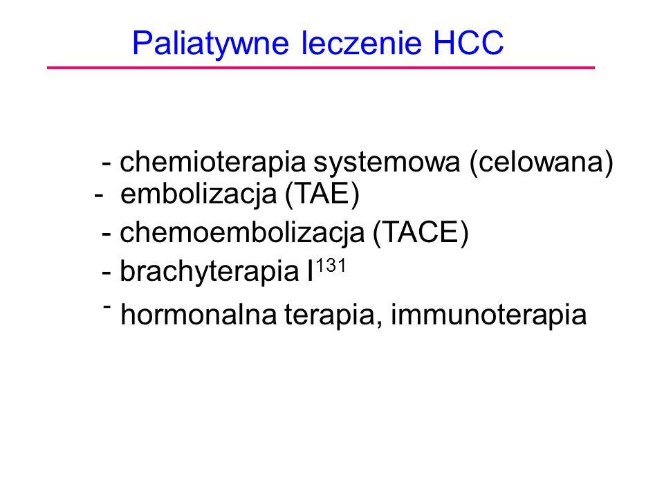 Paliatywne leczenie HCC - chemioterapia systemowa (celowana) - embolizacja (TAE) - chemoembolizacja (TACE) - brachyterapia I 131 - hormonalna terapia,