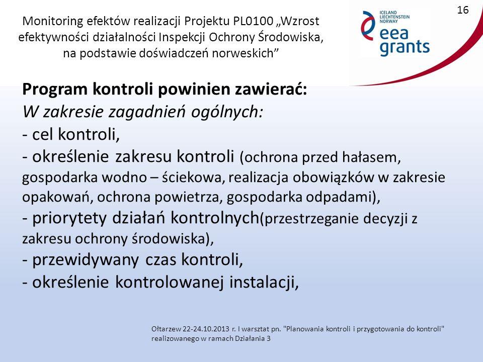 """Monitoring efektów realizacji Projektu PL0100 """"Wzrost efektywności działalności Inspekcji Ochrony Środowiska, na podstawie doświadczeń norweskich Program kontroli powinien zawierać: W zakresie zagadnień ogólnych: - cel kontroli, - określenie zakresu kontroli (ochrona przed hałasem, gospodarka wodno – ściekowa, realizacja obowiązków w zakresie opakowań, ochrona powietrza, gospodarka odpadami), - priorytety działań kontrolnych (przestrzeganie decyzji z zakresu ochrony środowiska), - przewidywany czas kontroli, - określenie kontrolowanej instalacji,."""