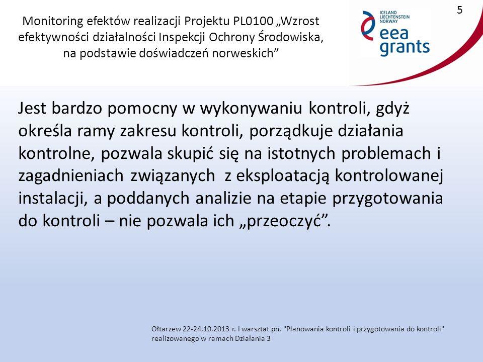 """Monitoring efektów realizacji Projektu PL0100 """"Wzrost efektywności działalności Inspekcji Ochrony Środowiska, na podstawie doświadczeń norweskich Jest bardzo pomocny w wykonywaniu kontroli, gdyż określa ramy zakresu kontroli, porządkuje działania kontrolne, pozwala skupić się na istotnych problemach i zagadnieniach związanych z eksploatacją kontrolowanej instalacji, a poddanych analizie na etapie przygotowania do kontroli – nie pozwala ich """"przeoczyć ."""