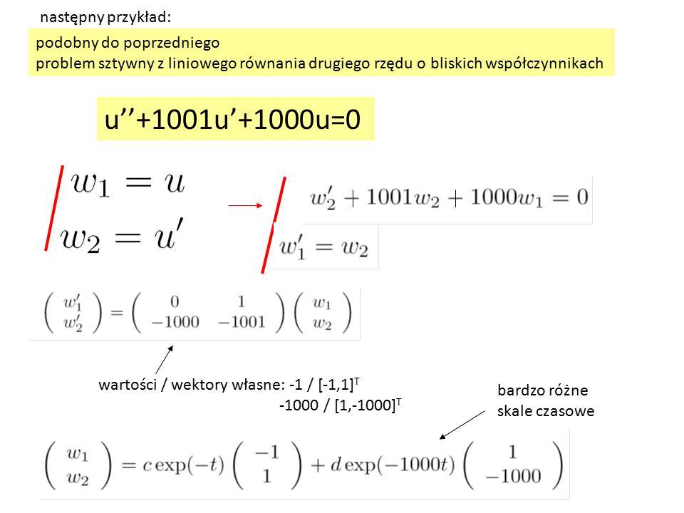 podobny do poprzedniego problem sztywny z liniowego równania drugiego rzędu o bliskich współczynnikach następny przykład: wartości / wektory własne: -1 / [-1,1] T -1000 / [1,-1000] T bardzo różne skale czasowe u''+1001u'+1000u=0