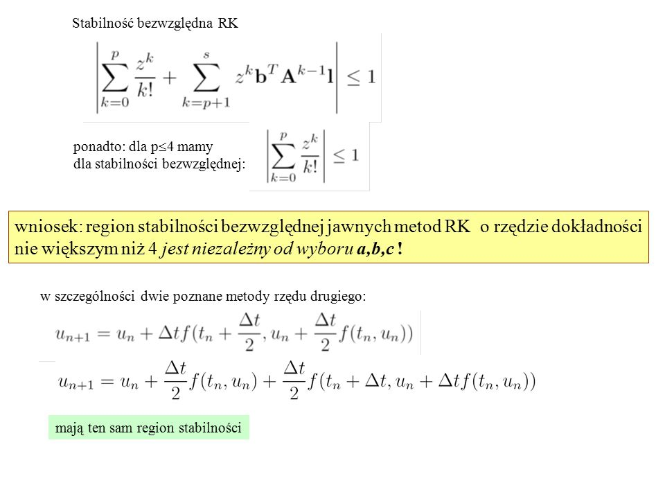 Stabilność bezwzględna RK ponadto: dla p  4 mamy dla stabilności bezwzględnej: wniosek: region stabilności bezwzględnej jawnych metod RK o rzędzie dokładności nie większym niż 4 jest niezależny od wyboru a,b,c .