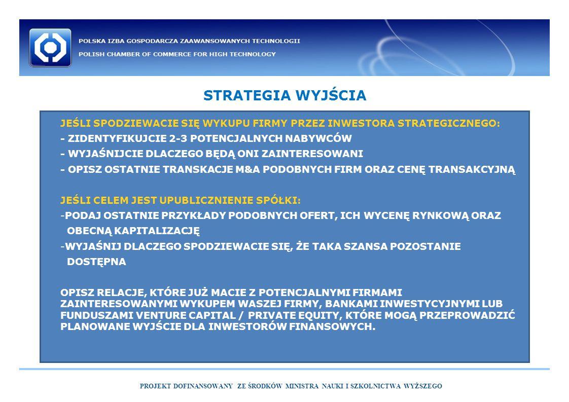 STRATEGIA WYJŚCIA PROJEKT DOFINANSOWANY ZE ŚRODKÓW MINISTRA NAUKI I SZKOLNICTWA WYŻSZEGO JEŚLI SPODZIEWACIE SIĘ WYKUPU FIRMY PRZEZ INWESTORA STRATEGICZNEGO: - ZIDENTYFIKUJCIE 2-3 POTENCJALNYCH NABYWCÓW - WYJAŚNIJCIE DLACZEGO BĘDĄ ONI ZAINTERESOWANI - OPISZ OSTATNIE TRANSKACJE M&A PODOBNYCH FIRM ORAZ CENĘ TRANSAKCYJNĄ JEŚLI CELEM JEST UPUBLICZNIENIE SPÓŁKI: -PODAJ OSTATNIE PRZYKŁADY PODOBNYCH OFERT, ICH WYCENĘ RYNKOWĄ ORAZ OBECNĄ KAPITALIZACJĘ -WYJAŚNIJ DLACZEGO SPODZIEWACIE SIĘ, ŻE TAKA SZANSA POZOSTANIE DOSTĘPNA OPISZ RELACJE, KTÓRE JUŻ MACIE Z POTENCJALNYMI FIRMAMI ZAINTERESOWANYMI WYKUPEM WASZEJ FIRMY, BANKAMI INWESTYCYJNYMI LUB FUNDUSZAMI VENTURE CAPITAL / PRIVATE EQUITY, KTÓRE MOGĄ PRZEPROWADZIĆ PLANOWANE WYJŚCIE DLA INWESTORÓW FINANSOWYCH.